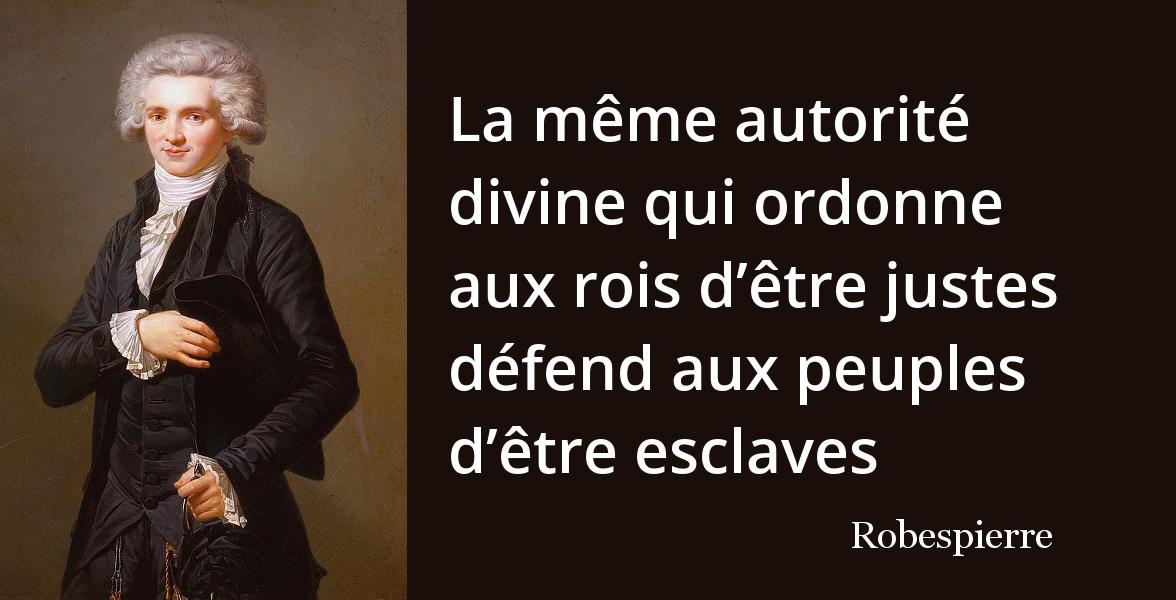 Robespierre  « La même autorité divine qui ordonne aux rois d\u0027être justes  défend aux peuples d\u0027être esclaves. »